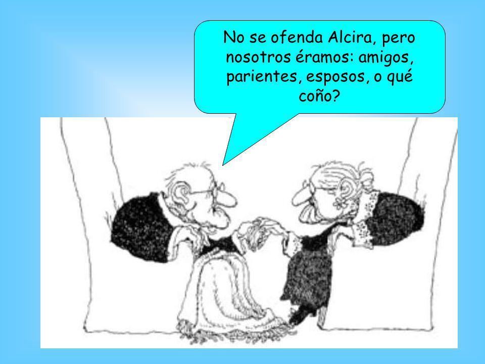 No se ofenda Alcira, pero nosotros éramos: amigos, parientes, esposos, o qué coño