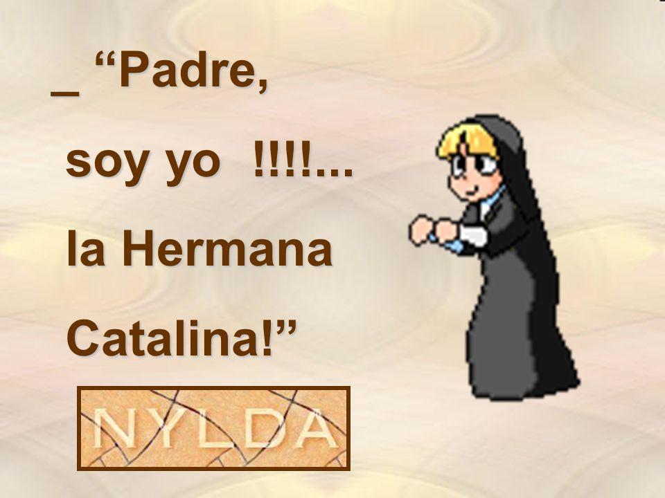 _ Padre, soy yo !!!!... la Hermana Catalina!