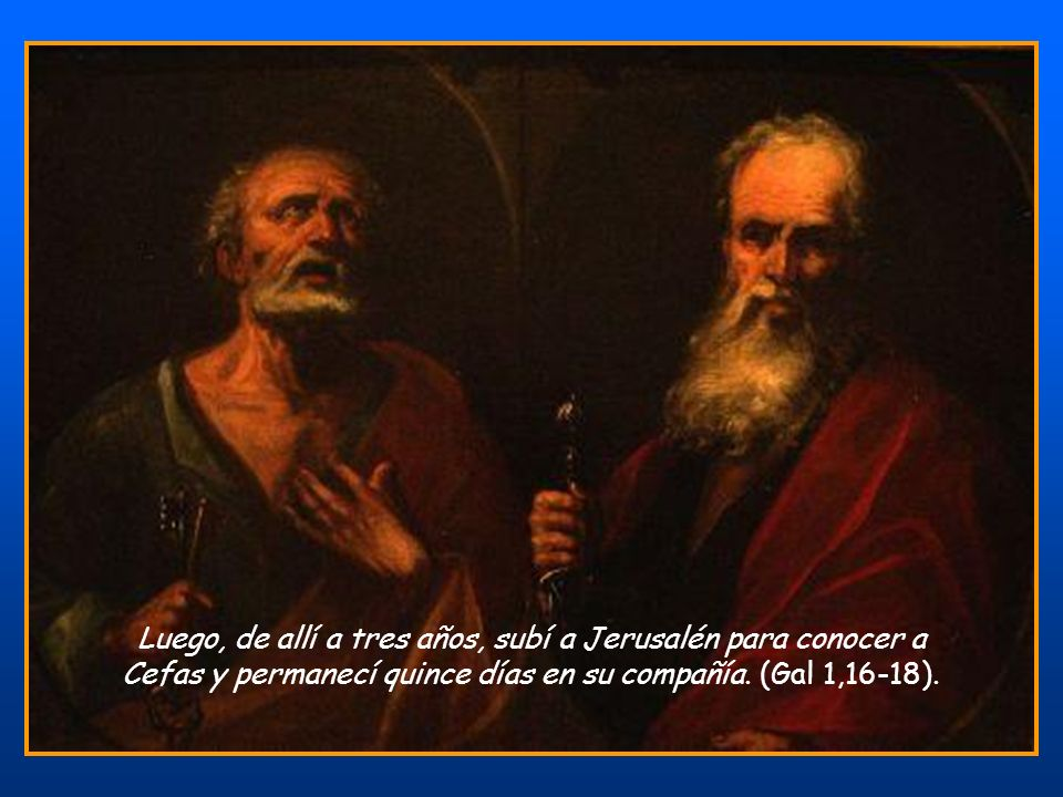 Luego, de allí a tres años, subí a Jerusalén para conocer a Cefas y permanecí quince días en su compañía.