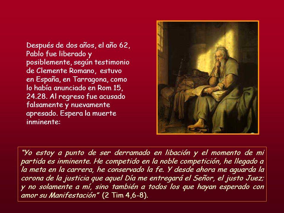 Después de dos años, el año 62, Pablo fue liberado y posiblemente, según testimonio de Clemente Romano, estuvo en España, en Tarragona, como lo había anunciado en Rom 15, 24.28. Al regreso fue acusado falsamente y nuevamente apresado. Espera la muerte inminente: