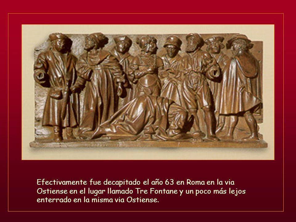 Efectivamente fue decapitado el año 63 en Roma en la via Ostiense en el lugar llamado Tre Fontane y un poco más lejos enterrado en la misma via Ostiense.