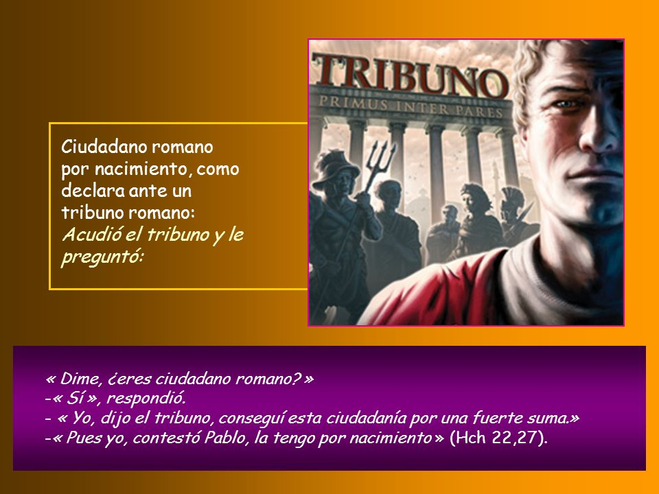 Ciudadano romano por nacimiento, como declara ante un tribuno romano: Acudió el tribuno y le preguntó: