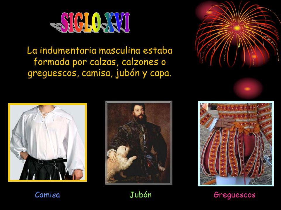 SIGLO XVI La indumentaria masculina estaba formada por calzas, calzones o greguescos, camisa, jubón y capa.