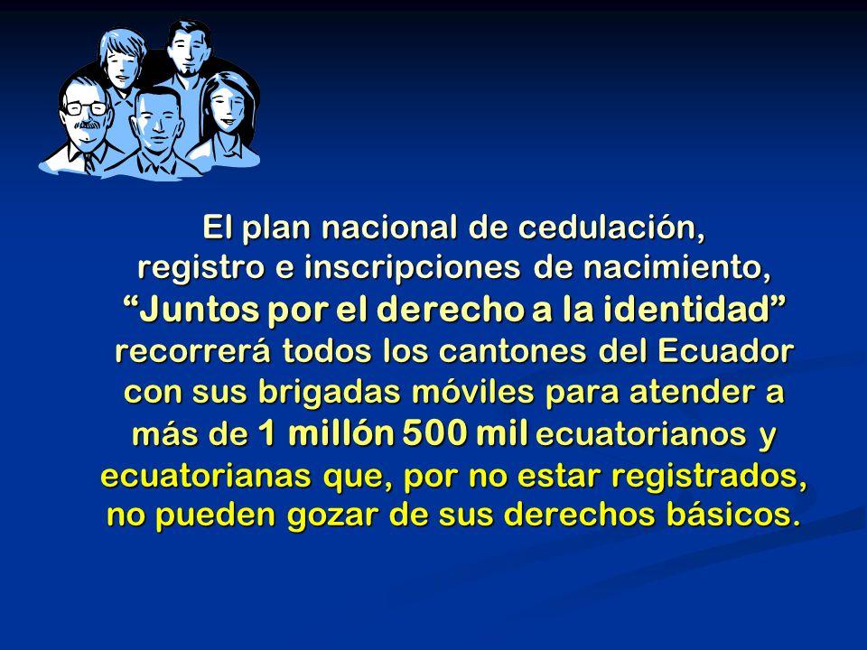 El plan nacional de cedulación, registro e inscripciones de nacimiento, Juntos por el derecho a la identidad recorrerá todos los cantones del Ecuador con sus brigadas móviles para atender a más de 1 millón 500 mil ecuatorianos y ecuatorianas que, por no estar registrados, no pueden gozar de sus derechos básicos.