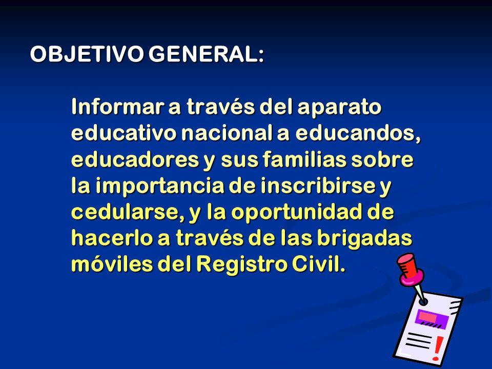 OBJETIVO GENERAL: Informar a través del aparato educativo nacional a educandos, educadores y sus familias sobre la importancia de inscribirse y cedularse, y la oportunidad de hacerlo a través de las brigadas móviles del Registro Civil.