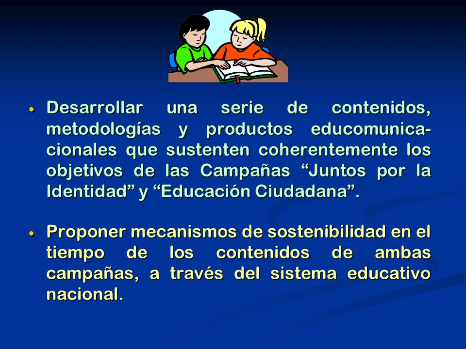 Desarrollar una serie de contenidos, metodologías y productos educomunica- cionales que sustenten coherentemente los objetivos de las Campañas Juntos por la Identidad y Educación Ciudadana .