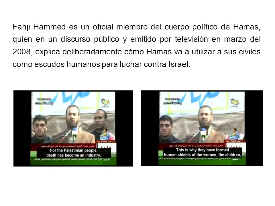 Fahji Hammed es un oficial miembro del cuerpo político de Hamas, quien en un discurso público y emitido por televisión en marzo del 2008, explica deliberadamente cómo Hamas va a utilizar a sus civiles como escudos humanos para luchar contra Israel.