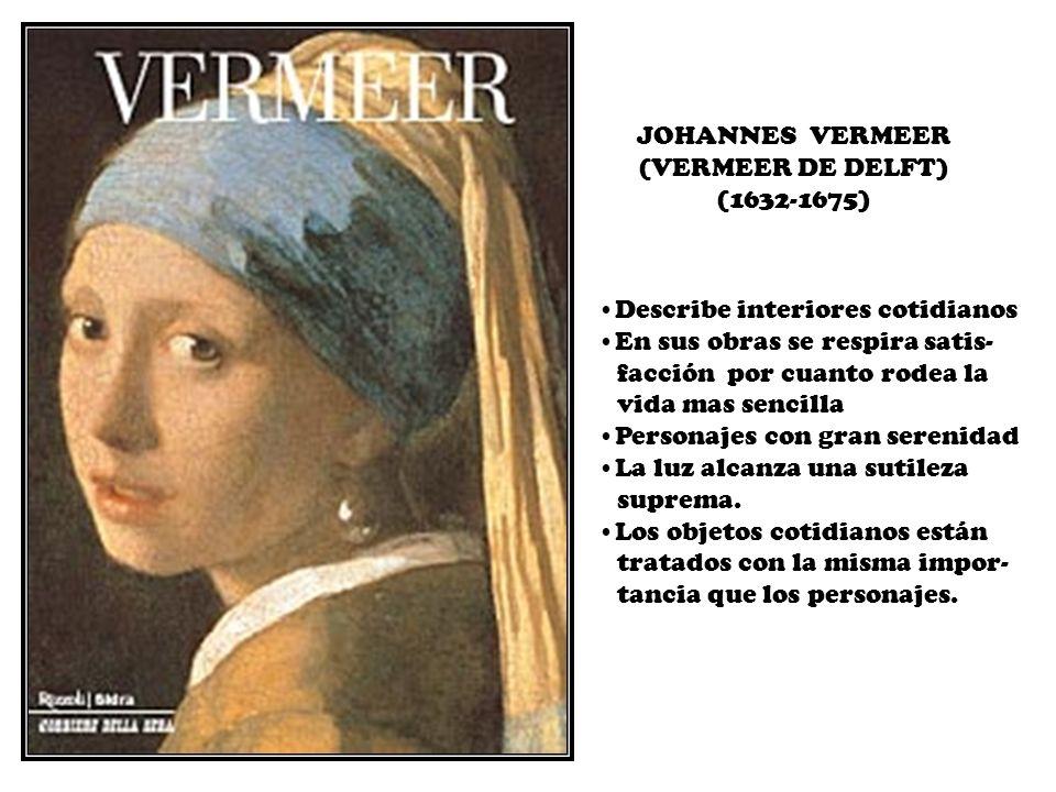 JOHANNES VERMEER (VERMEER DE DELFT) (1632-1675) Describe interiores cotidianos. En sus obras se respira satis-