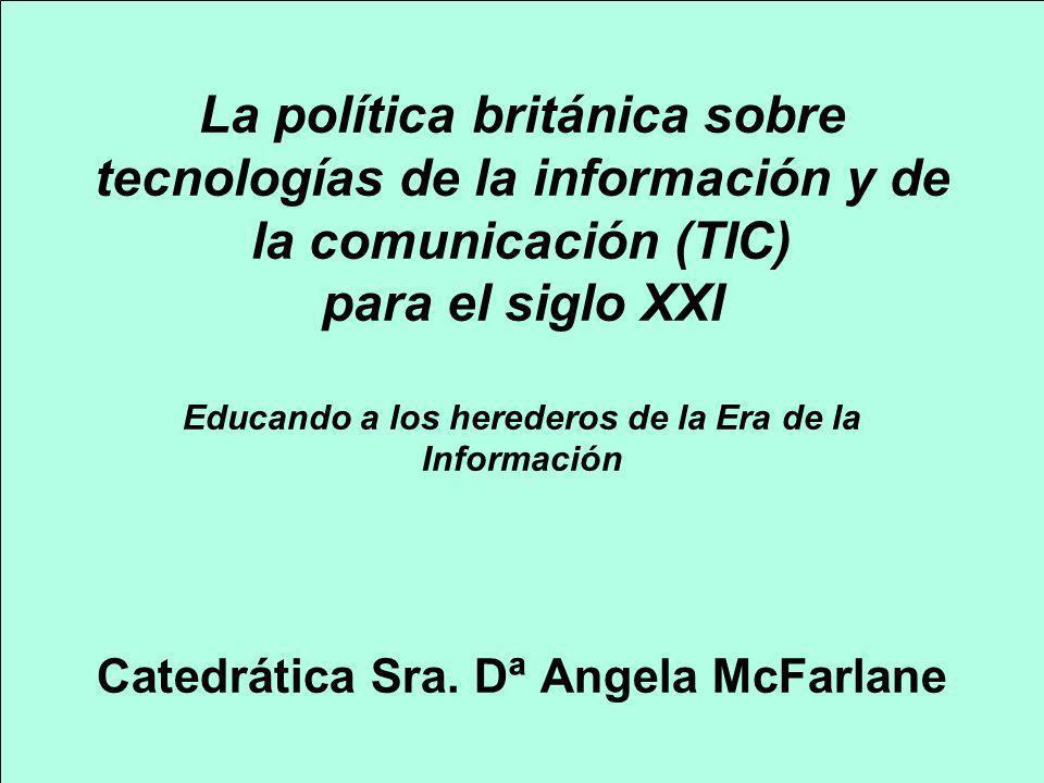 La política británica sobre tecnologías de la información y de la comunicación (TIC) para el siglo XXI Educando a los herederos de la Era de la Información Catedrática Sra. Dª Angela McFarlane