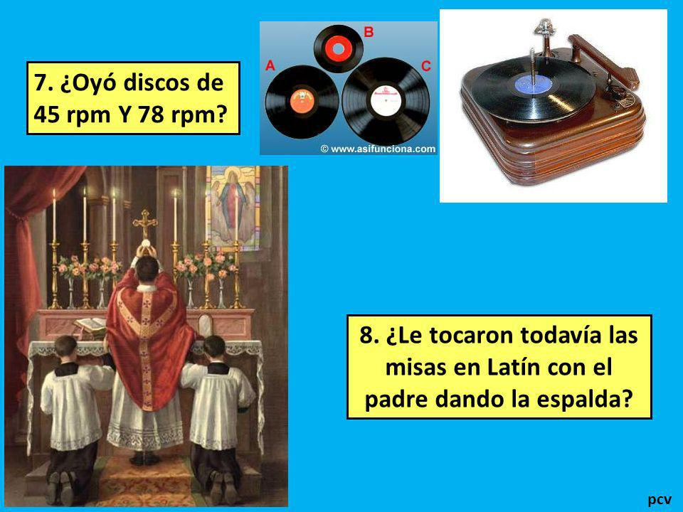 7. ¿Oyó discos de 45 rpm Y 78 rpm 8. ¿Le tocaron todavía las misas en Latín con el padre dando la espalda