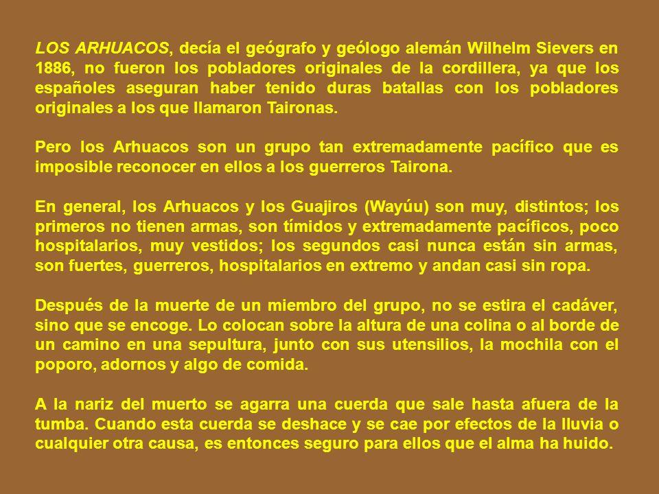 LOS ARHUACOS, decía el geógrafo y geólogo alemán Wilhelm Sievers en 1886, no fueron los pobladores originales de la cordillera, ya que los españoles aseguran haber tenido duras batallas con los pobladores originales a los que llamaron Taironas.