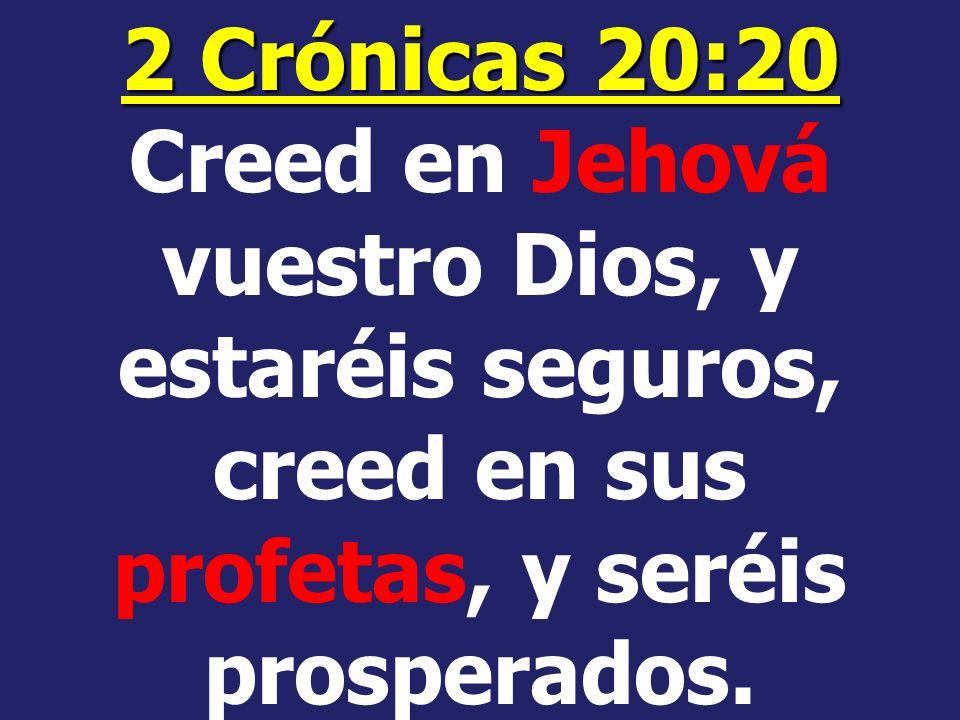 2 Crónicas 20:20 Creed en Jehová vuestro Dios, y estaréis seguros, creed en sus profetas, y seréis prosperados.