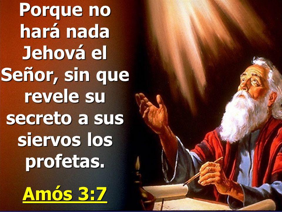 Porque no hará nada Jehová el Señor, sin que revele su secreto a sus siervos los profetas.
