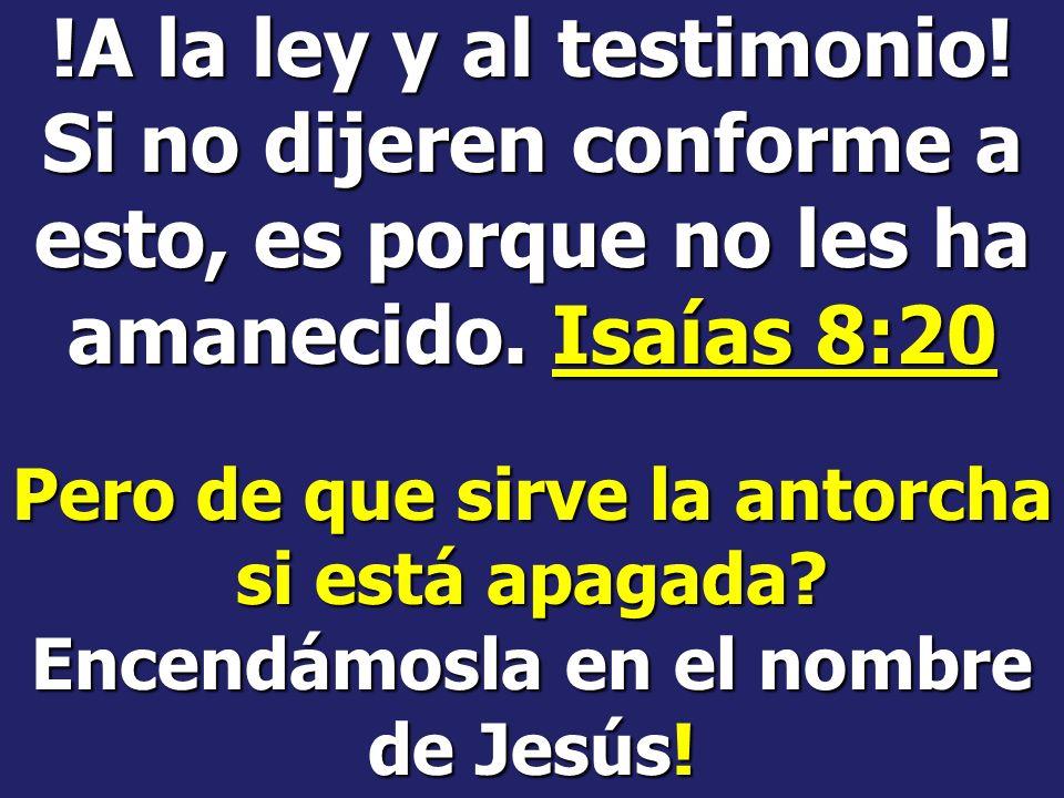 !A la ley y al testimonio! Si no dijeren conforme a esto, es porque no les ha amanecido. Isaías 8:20