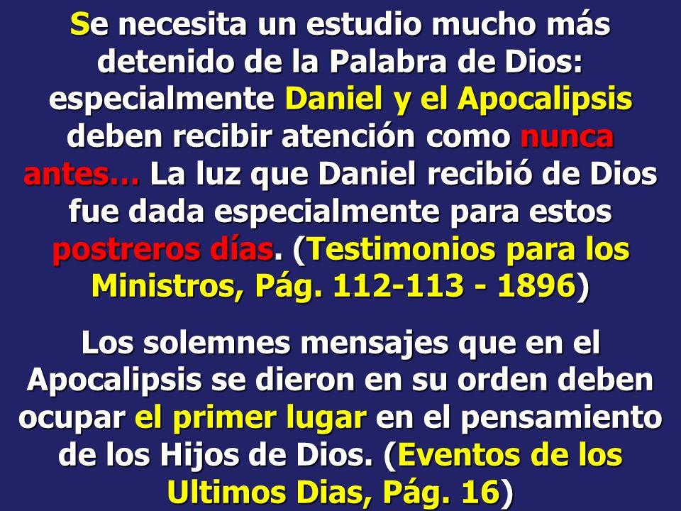 Se necesita un estudio mucho más detenido de la Palabra de Dios: especialmente Daniel y el Apocalipsis deben recibir atención como nunca antes… La luz que Daniel recibió de Dios fue dada especialmente para estos postreros días. (Testimonios para los Ministros, Pág. 112-113 - 1896)