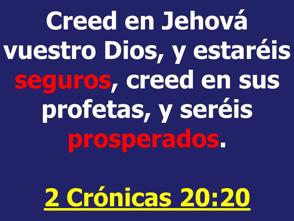 Creed en Jehová vuestro Dios, y estaréis seguros, creed en sus profetas, y seréis prosperados.