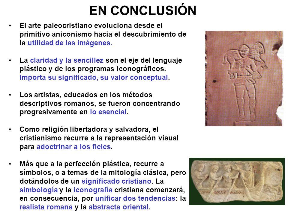 EN CONCLUSIÓN El arte paleocristiano evoluciona desde el primitivo aniconismo hacia el descubrimiento de la utilidad de las imágenes.
