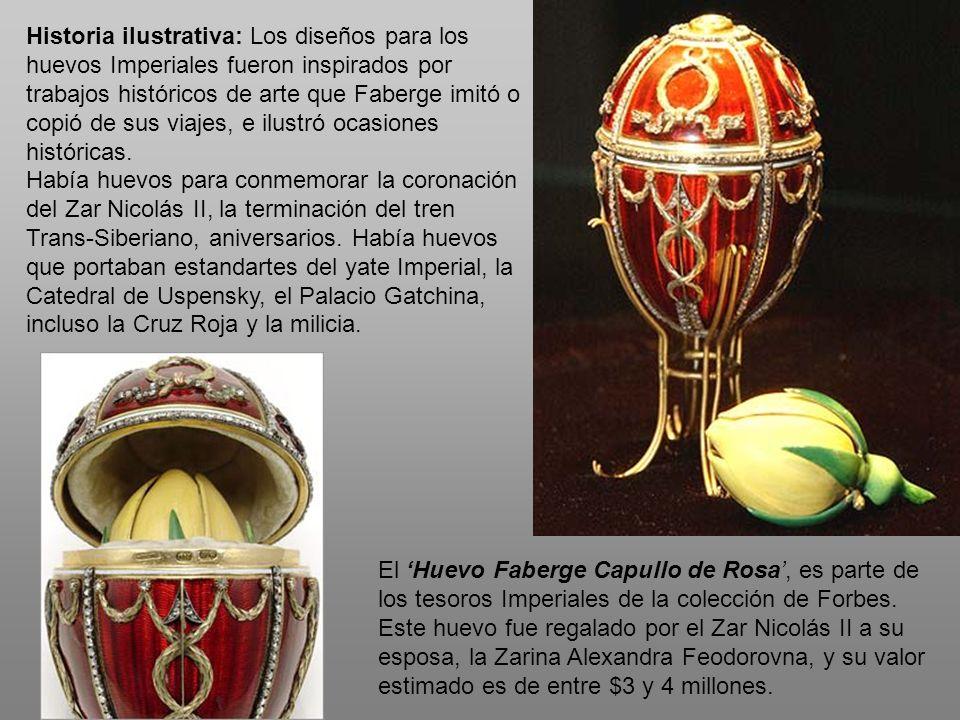 Historia ilustrativa: Los diseños para los huevos Imperiales fueron inspirados por trabajos históricos de arte que Faberge imitó o copió de sus viajes, e ilustró ocasiones históricas.