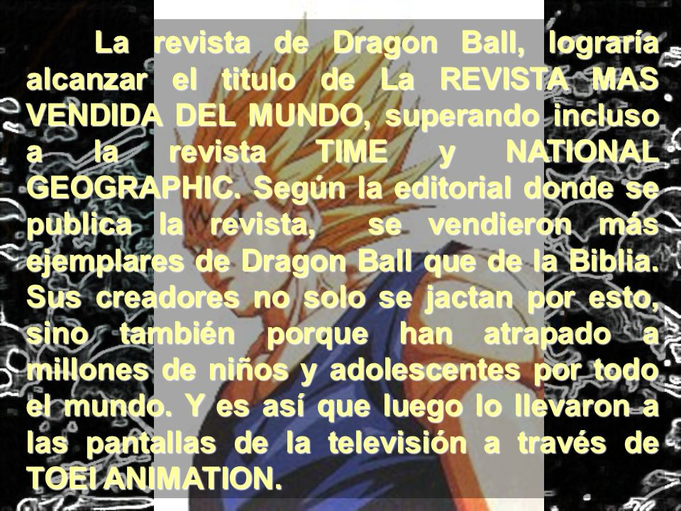 La revista de Dragon Ball, lograría alcanzar el titulo de La REVISTA MAS VENDIDA DEL MUNDO, superando incluso a la revista TIME y NATIONAL GEOGRAPHIC.