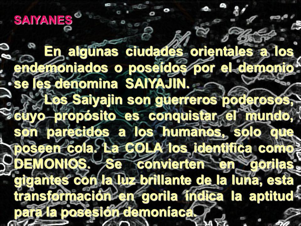 SAIYANES En algunas ciudades orientales a los endemoniados o poseídos por el demonio se les denomina SAIYAJIN.