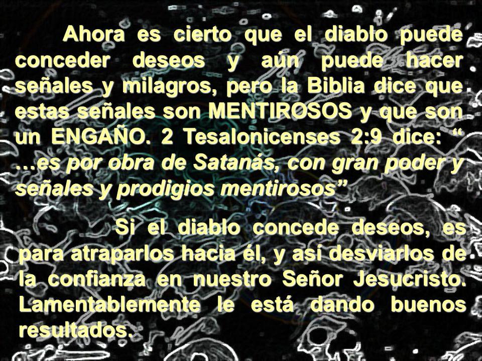 Ahora es cierto que el diablo puede conceder deseos y aún puede hacer señales y milagros, pero la Biblia dice que estas señales son MENTIROSOS y que son un ENGAÑO. 2 Tesalonicenses 2:9 dice: …es por obra de Satanás, con gran poder y señales y prodigios mentirosos