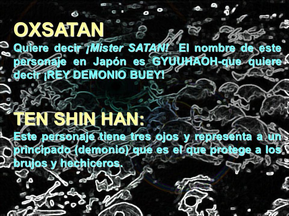 OXSATAN Quiere decir ¡Mister SATAN! El nombre de este personaje en Japón es GYUUHAOH-que quiere decir ¡REY DEMONIO BUEY!