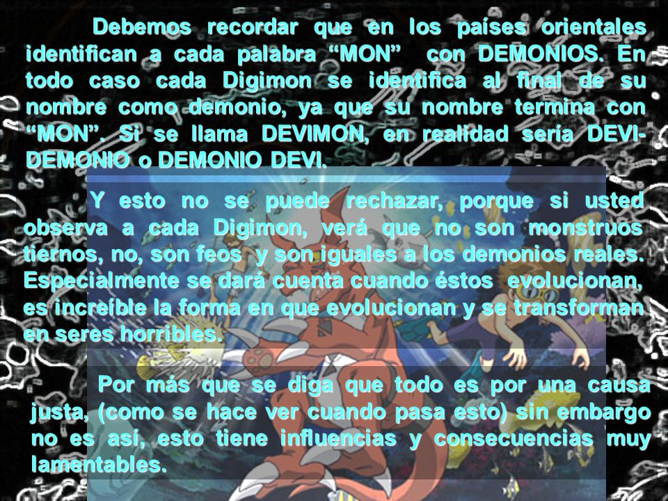 Debemos recordar que en los países orientales identifican a cada palabra MON con DEMONIOS. En todo caso cada Digimon se identifica al final de su nombre como demonio, ya que su nombre termina con MON . Si se llama DEVIMON, en realidad sería DEVI-DEMONIO o DEMONIO DEVI.