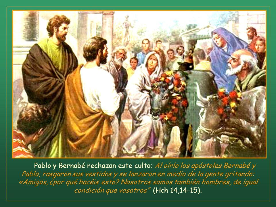 Pablo y Bernabé rechazan este culto: Al oírlo los apóstoles Bernabé y Pablo, rasgaron sus vestidos y se lanzaron en medio de la gente gritando: «Amigos, ¿por qué hacéis esto.