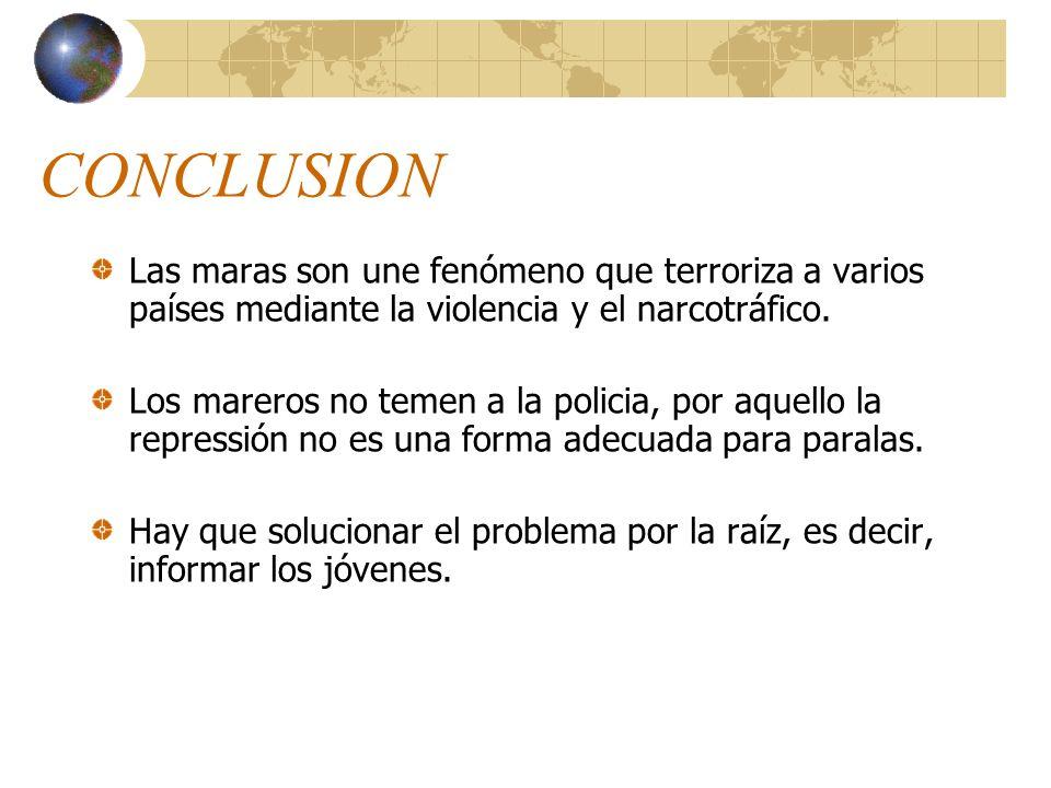 CONCLUSION Las maras son une fenómeno que terroriza a varios países mediante la violencia y el narcotráfico.