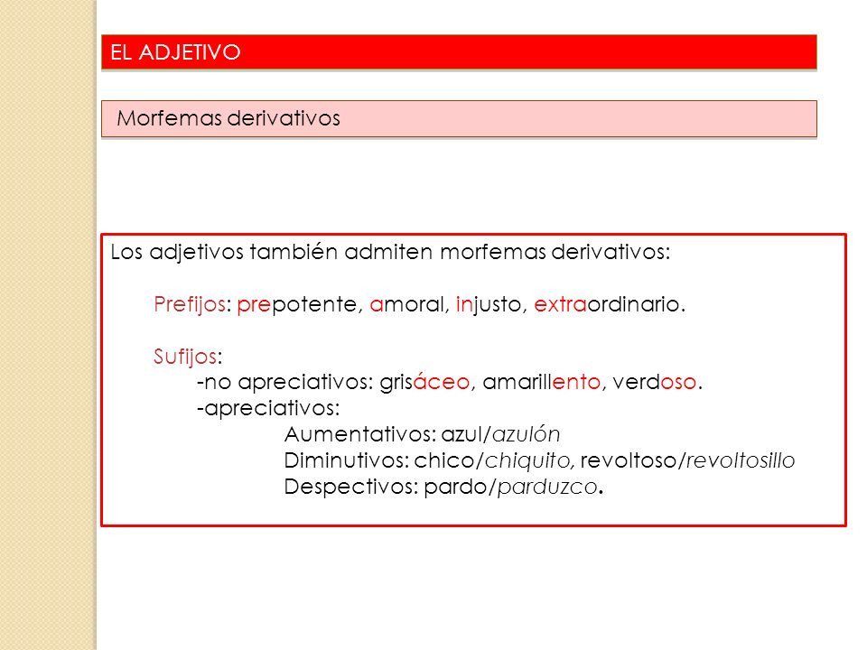EL ADJETIVO Morfemas derivativos. Los adjetivos también admiten morfemas derivativos: Prefijos: prepotente, amoral, injusto, extraordinario.