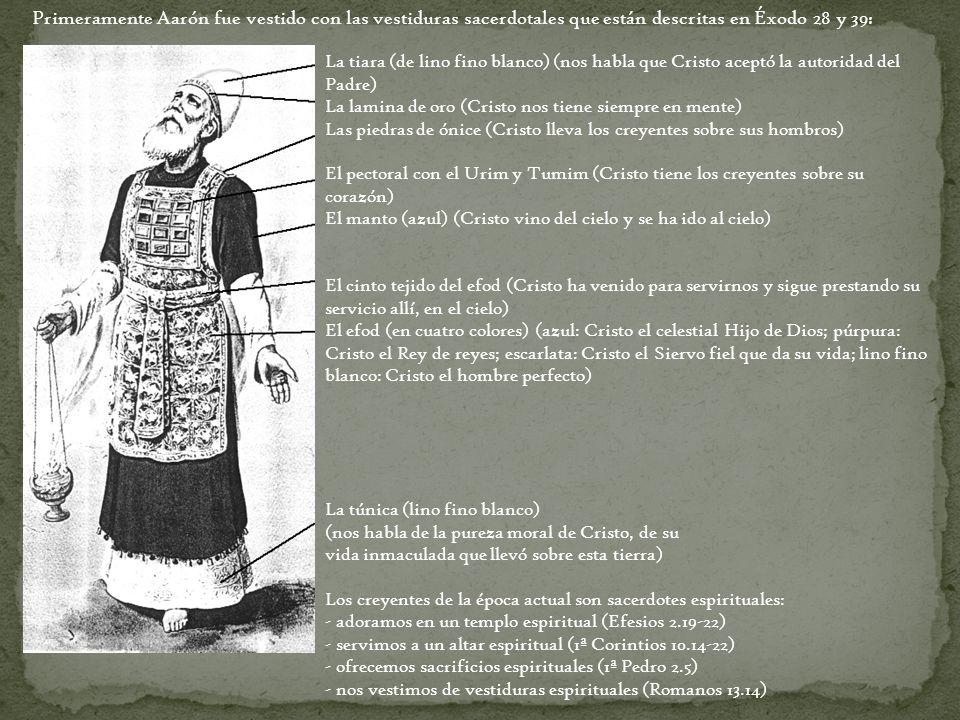 Primeramente Aarón fue vestido con las vestiduras sacerdotales que están descritas en Éxodo 28 y 39: