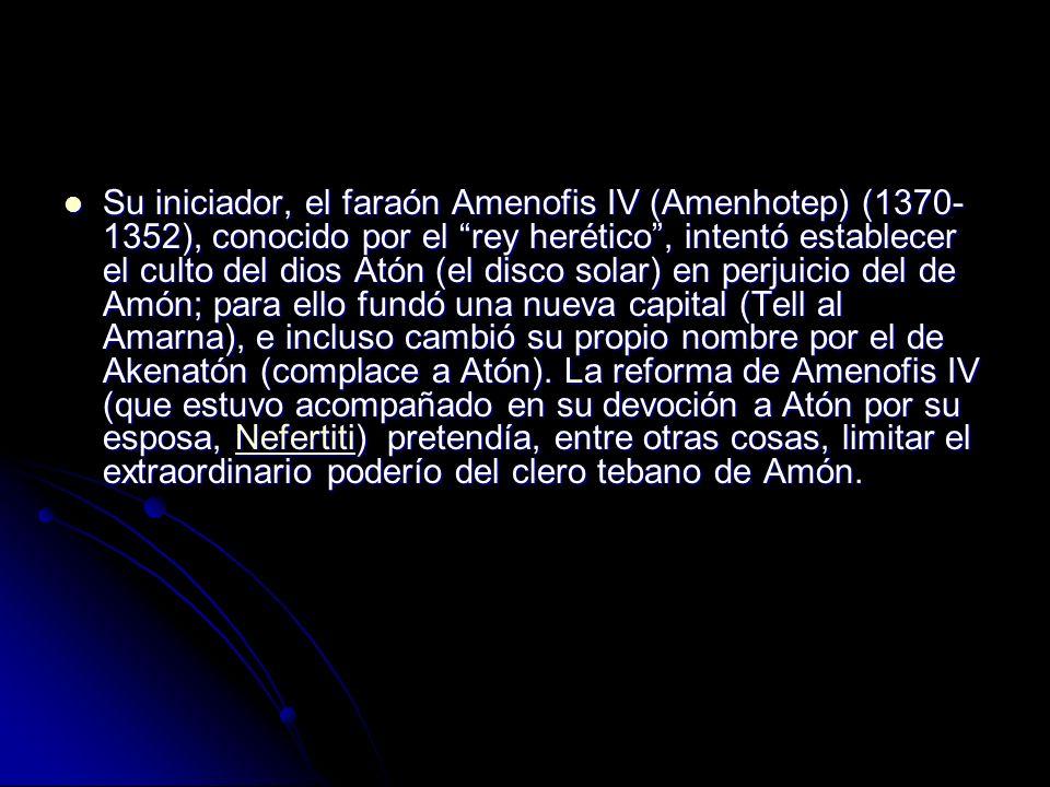 Su iniciador, el faraón Amenofis IV (Amenhotep) (1370-1352), conocido por el rey herético , intentó establecer el culto del dios Atón (el disco solar) en perjuicio del de Amón; para ello fundó una nueva capital (Tell al Amarna), e incluso cambió su propio nombre por el de Akenatón (complace a Atón).