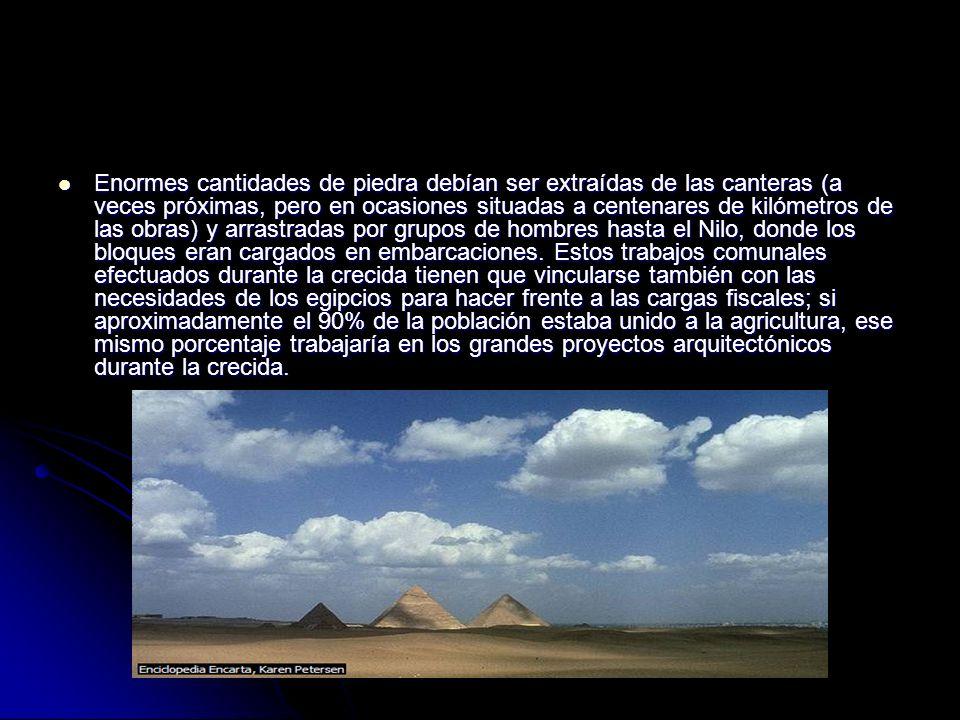 Enormes cantidades de piedra debían ser extraídas de las canteras (a veces próximas, pero en ocasiones situadas a centenares de kilómetros de las obras) y arrastradas por grupos de hombres hasta el Nilo, donde los bloques eran cargados en embarcaciones.
