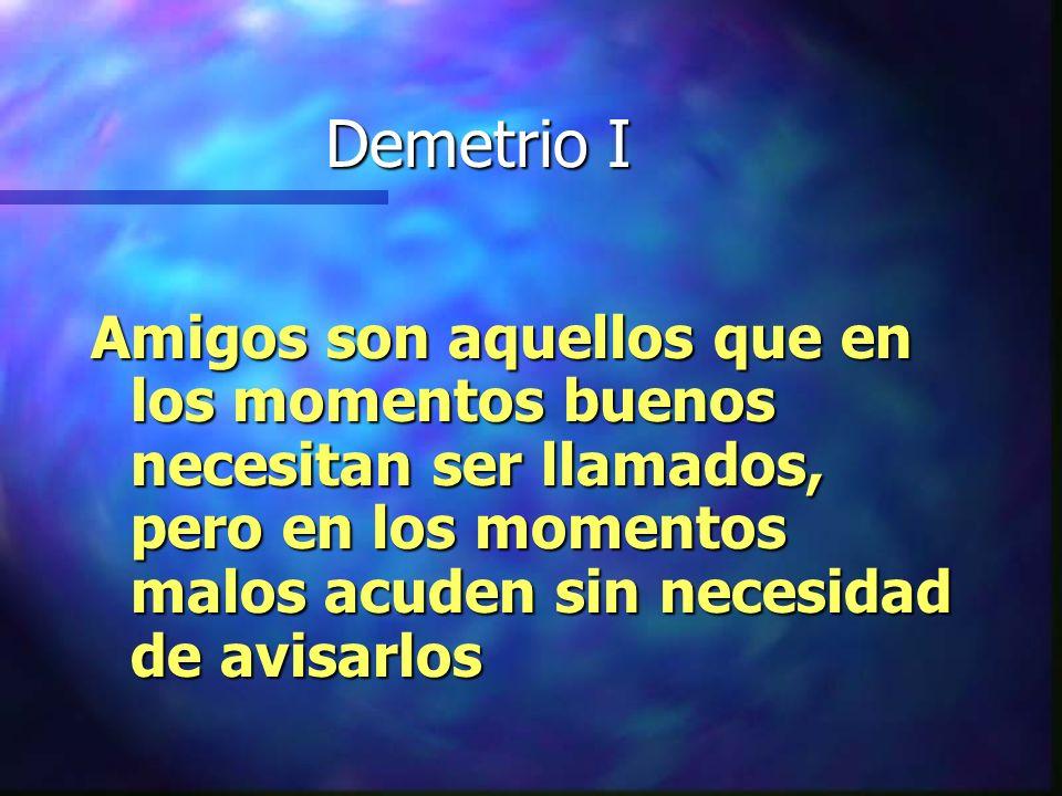 Demetrio I Amigos son aquellos que en los momentos buenos necesitan ser llamados, pero en los momentos malos acuden sin necesidad de avisarlos.