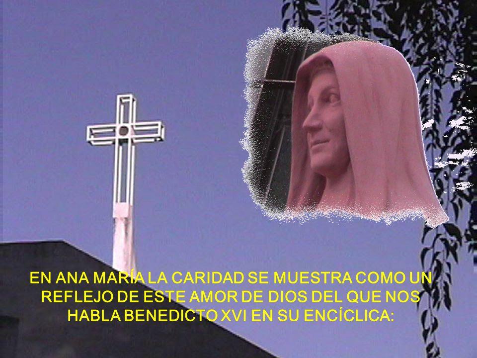 EN ANA MARÍA LA CARIDAD SE MUESTRA COMO UN REFLEJO DE ESTE AMOR DE DIOS DEL QUE NOS HABLA BENEDICTO XVI EN SU ENCÍCLICA:
