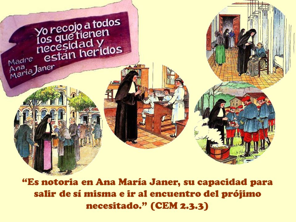 Es notoria en Ana María Janer, su capacidad para salir de sí misma e ir al encuentro del prójimo necesitado. (CEM 2.3.3)