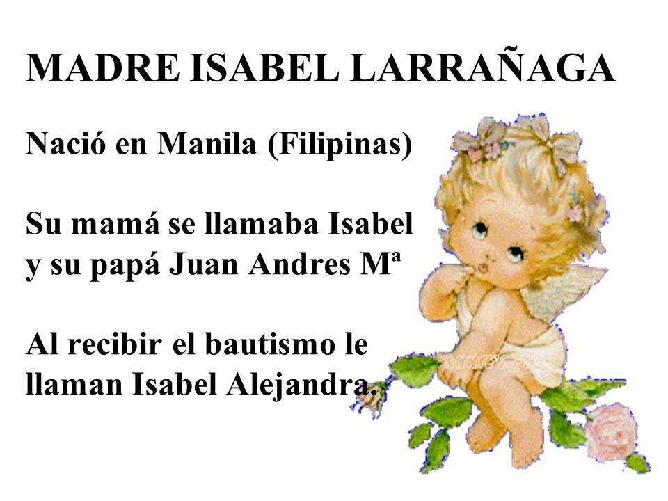 MADRE ISABEL LARRAÑAGA Nació en Manila (Filipinas) Su mamá se llamaba Isabel y su papá Juan Andres Mª Al recibir el bautismo le llaman Isabel Alejandra.