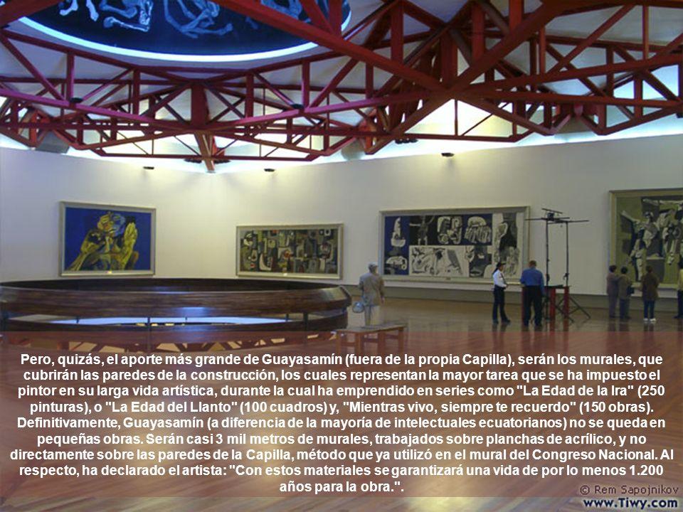 Pero, quizás, el aporte más grande de Guayasamín (fuera de la propia Capilla), serán los murales, que cubrirán las paredes de la construcción, los cuales representan la mayor tarea que se ha impuesto el pintor en su larga vida artística, durante la cual ha emprendido en series como La Edad de la Ira (250 pinturas), o La Edad del Llanto (100 cuadros) y, Mientras vivo, siempre te recuerdo (150 obras).