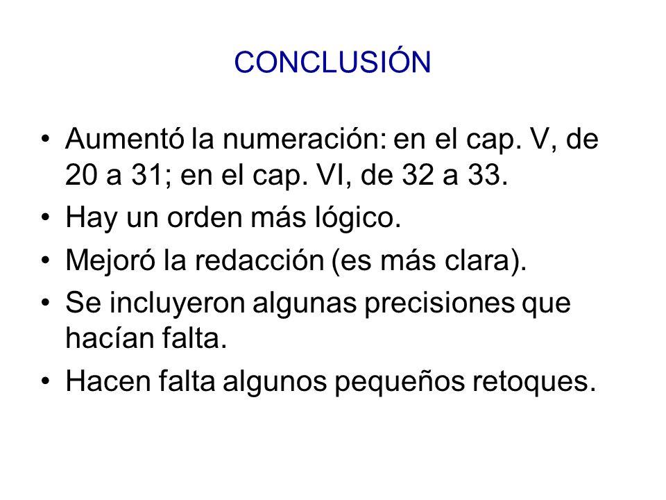 CONCLUSIÓN Aumentó la numeración: en el cap. V, de 20 a 31; en el cap. VI, de 32 a 33. Hay un orden más lógico.