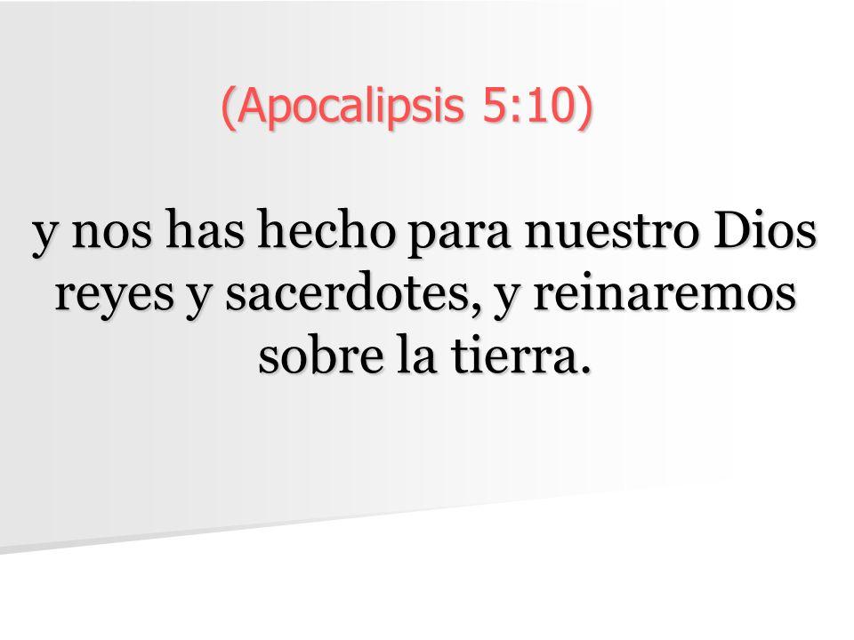 (Apocalipsis 5:10) y nos has hecho para nuestro Dios reyes y sacerdotes, y reinaremos sobre la tierra.