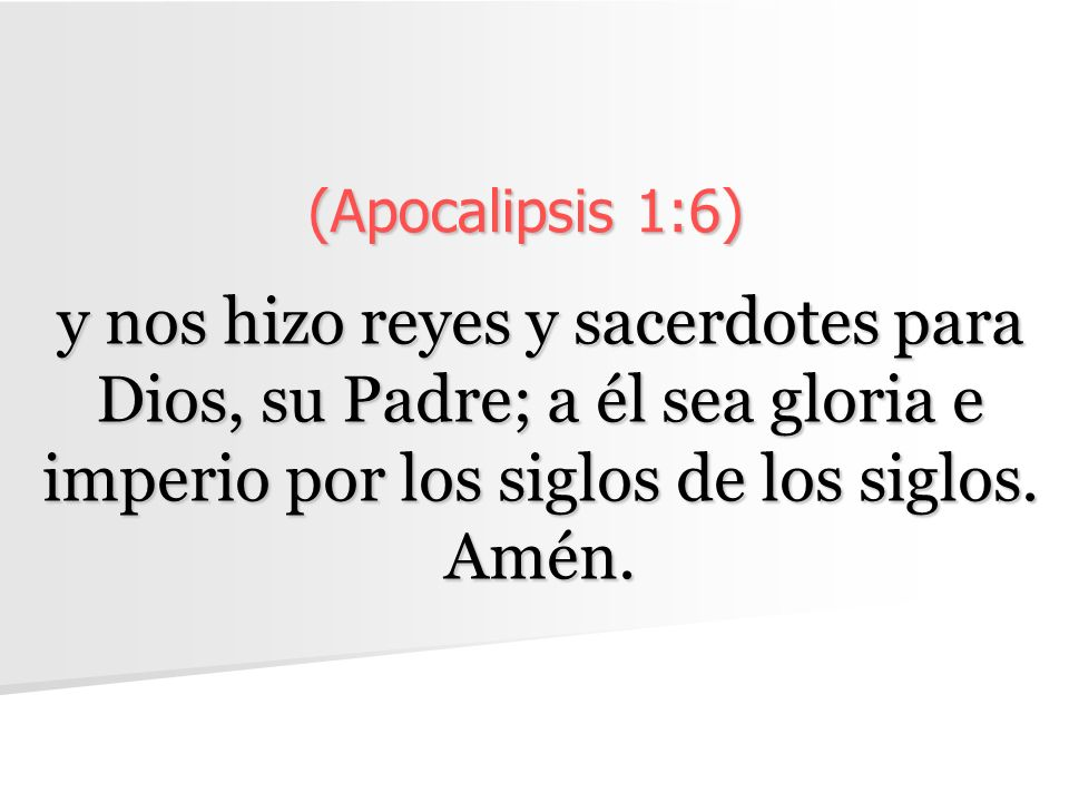 (Apocalipsis 1:6) y nos hizo reyes y sacerdotes para Dios, su Padre; a él sea gloria e imperio por los siglos de los siglos.