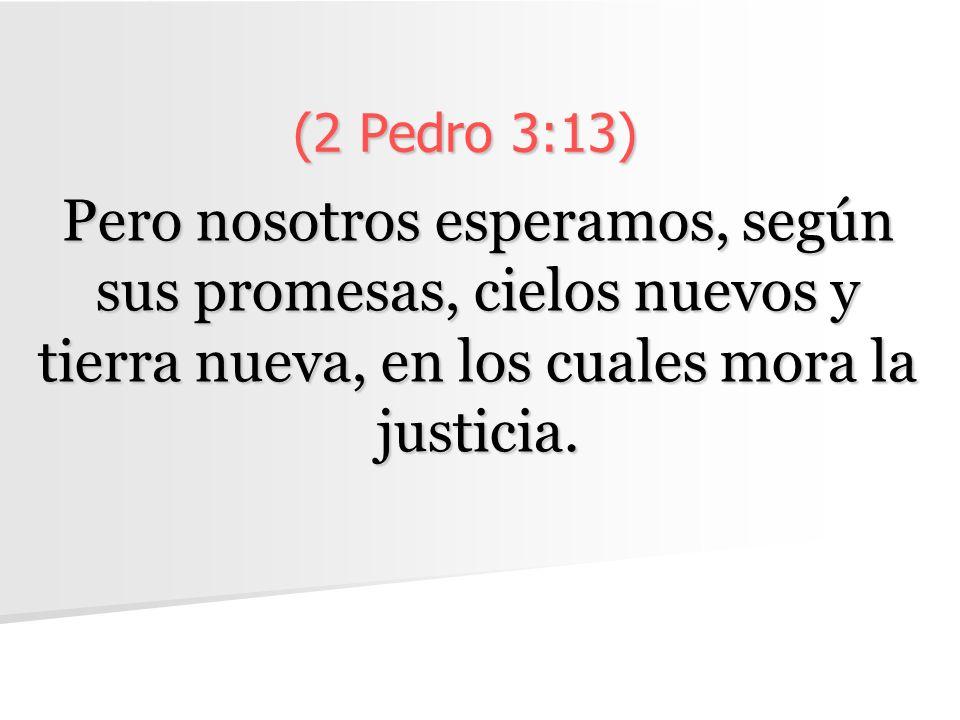 (2 Pedro 3:13) Pero nosotros esperamos, según sus promesas, cielos nuevos y tierra nueva, en los cuales mora la justicia.