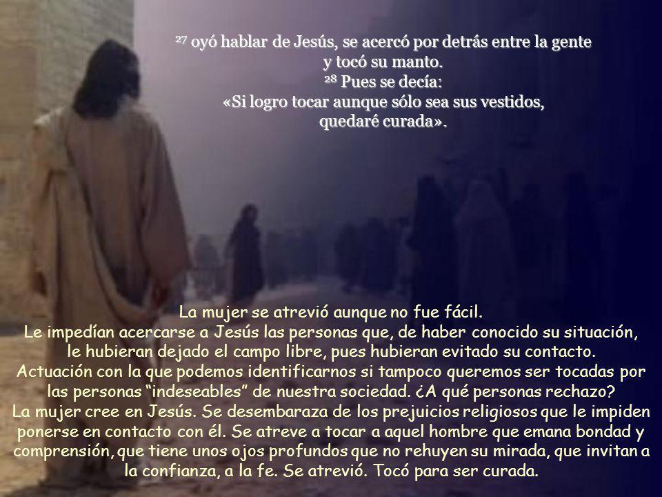 27 oyó hablar de Jesús, se acercó por detrás entre la gente y tocó su manto. 28 Pues se decía: «Si logro tocar aunque sólo sea sus vestidos, quedaré curada».