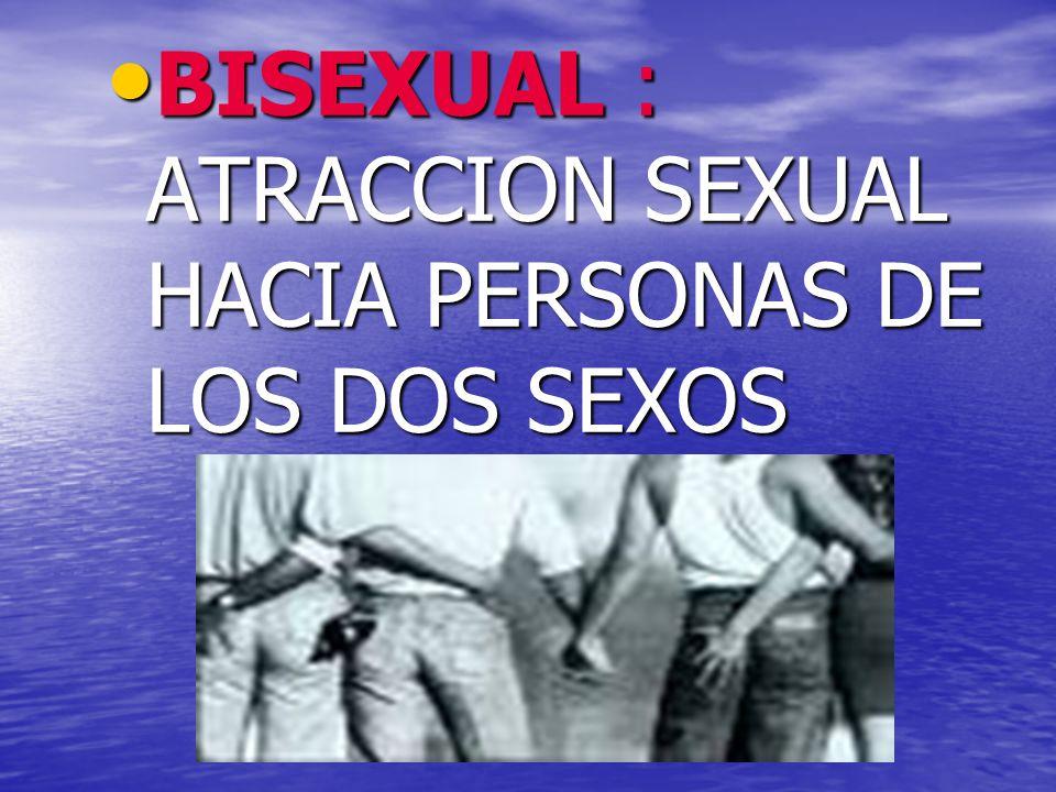 BISEXUAL : ATRACCION SEXUAL HACIA PERSONAS DE LOS DOS SEXOS