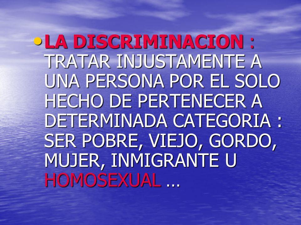 LA DISCRIMINACION : TRATAR INJUSTAMENTE A UNA PERSONA POR EL SOLO HECHO DE PERTENECER A DETERMINADA CATEGORIA : SER POBRE, VIEJO, GORDO, MUJER, INMIGRANTE U HOMOSEXUAL …