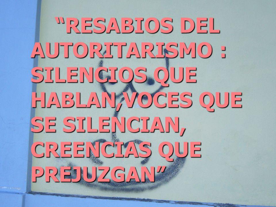 RESABIOS DEL AUTORITARISMO : SILENCIOS QUE HABLAN,VOCES QUE SE SILENCIAN, CREENCIAS QUE PREJUZGAN
