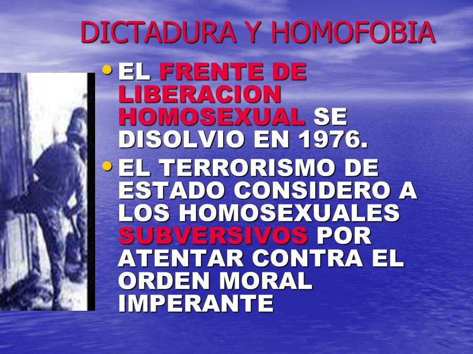 DICTADURA Y HOMOFOBIAEL FRENTE DE LIBERACION HOMOSEXUAL SE DISOLVIO EN 1976.