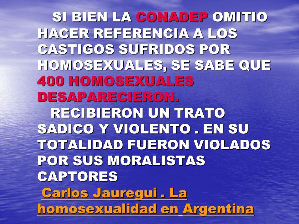 SI BIEN LA CONADEP OMITIO HACER REFERENCIA A LOS CASTIGOS SUFRIDOS POR HOMOSEXUALES, SE SABE QUE 400 HOMOSEXUALES DESAPARECIERON.