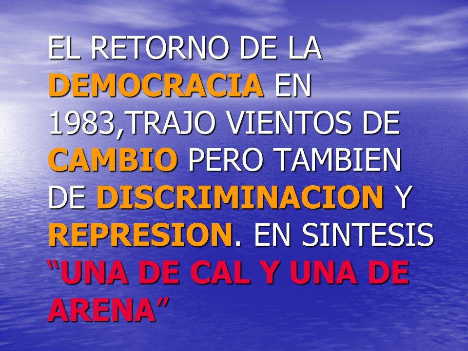 EL RETORNO DE LA DEMOCRACIA EN 1983,TRAJO VIENTOS DE CAMBIO PERO TAMBIEN DE DISCRIMINACION Y REPRESION.