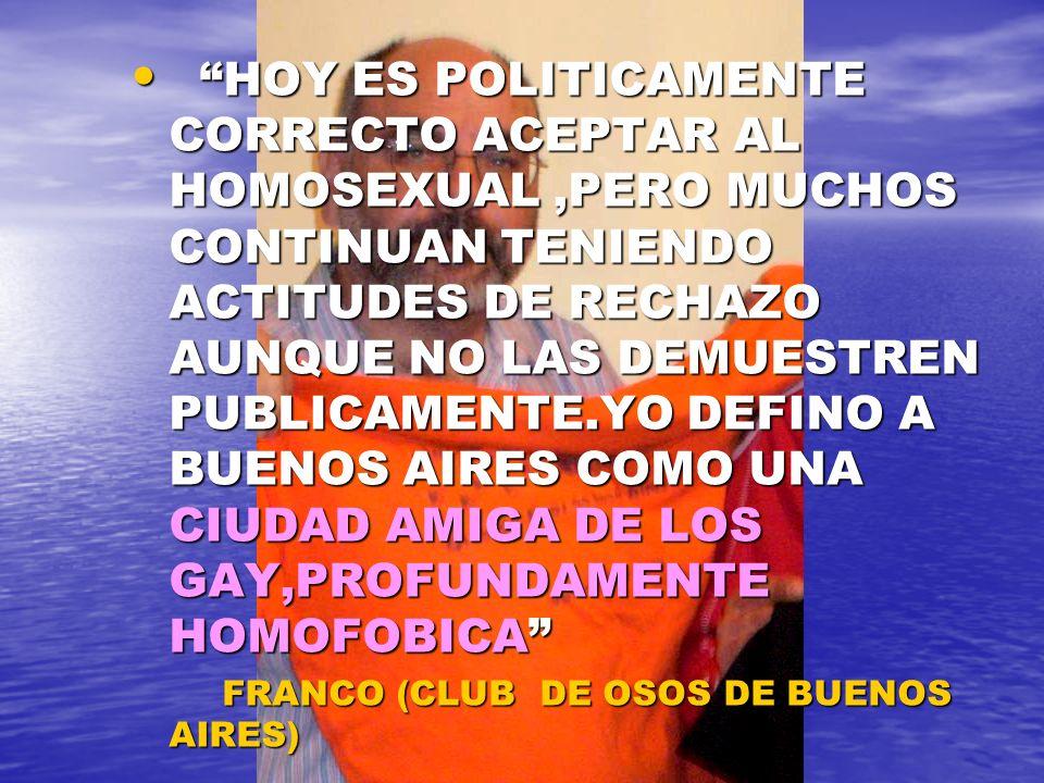 HOY ES POLITICAMENTE CORRECTO ACEPTAR AL HOMOSEXUAL ,PERO MUCHOS CONTINUAN TENIENDO ACTITUDES DE RECHAZO AUNQUE NO LAS DEMUESTREN PUBLICAMENTE.YO DEFINO A BUENOS AIRES COMO UNA CIUDAD AMIGA DE LOS GAY,PROFUNDAMENTE HOMOFOBICA